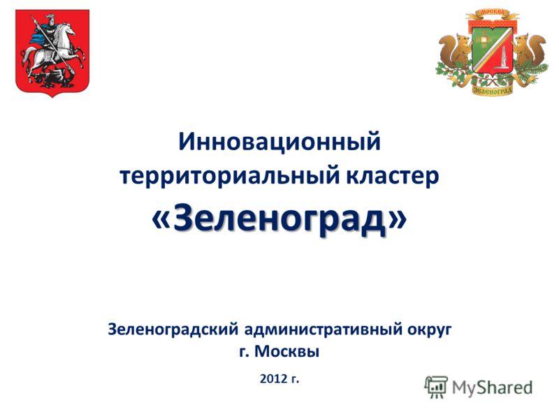Инновационный территориальный кластер Зеленоград «Зеленоград» Зеленоградский административный округ г. Москвы 2012 г.