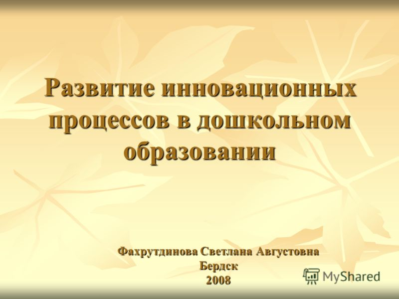 Развитие инновационных процессов в дошкольном образовании Фахрутдинова Светлана Августовна Бердск 2008