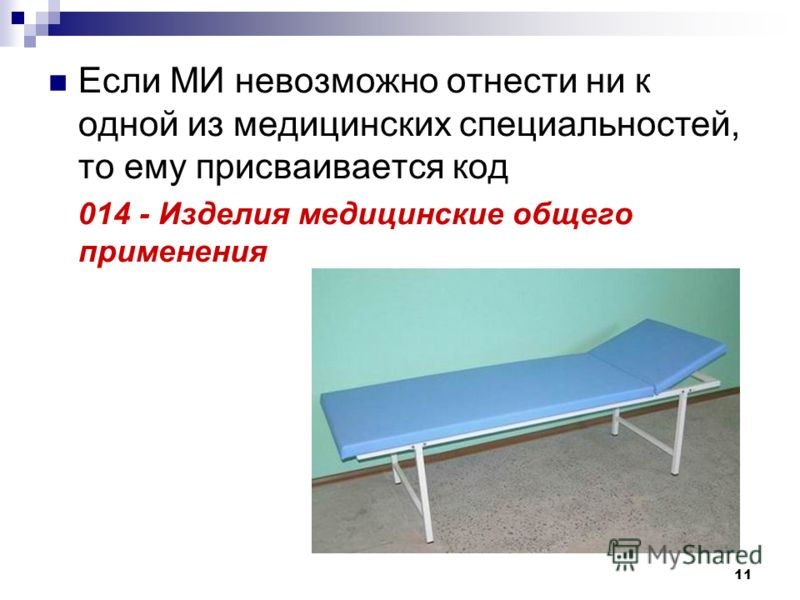 11 Если МИ невозможно отнести ни к одной из медицинских специальностей, то ему присваивается код 014 - Изделия медицинские общего применения