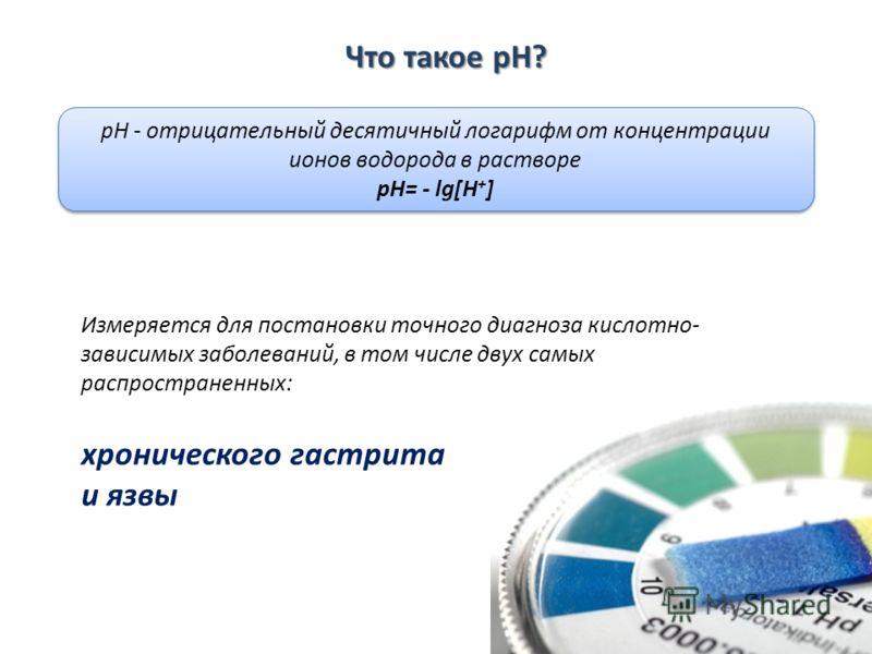 Что такое pH? pH - отрицательный десятичный логарифм от концентрации ионов водорода в растворе pH= - lg[H + ] pH - отрицательный десятичный логарифм от концентрации ионов водорода в растворе pH= - lg[H + ] хронического гастрита и язвы Измеряется для