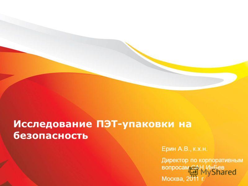 Исследование ПЭТ-упаковки на безопасность Ерин А.В., к.х.н. Директор по корпоративным вопросам САН ИнБев Москва, 2011 г.