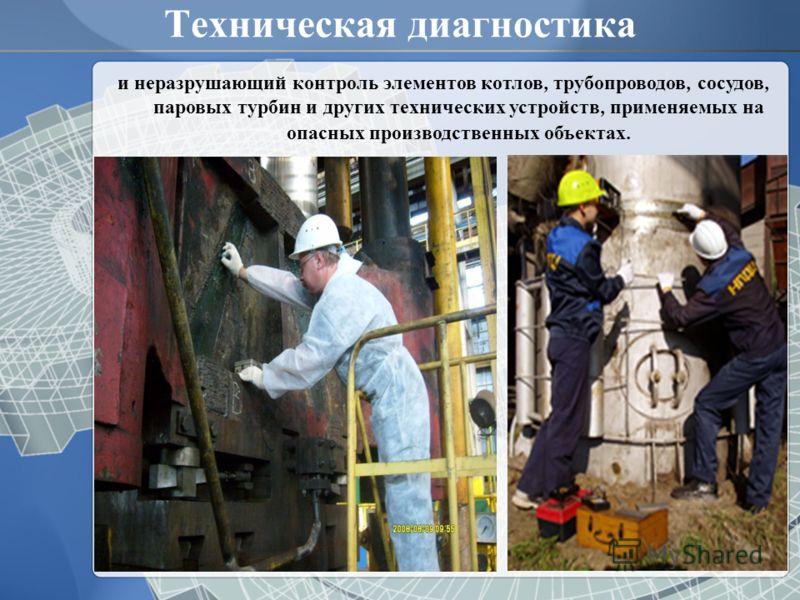 Техническая диагностика и неразрушающий контроль элементов котлов, трубопроводов, сосудов, паровых турбин и других технических устройств, применяемых на опасных производственных объектах.