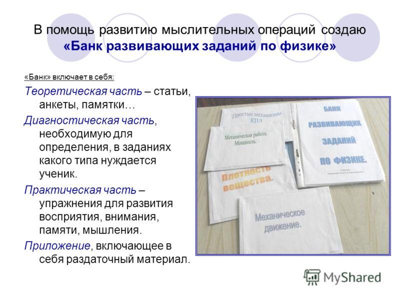 В помощь развитию мыслительных операций создаю «Банк развивающих заданий по физике» «Банк» включает в себя: Теоретическая часть – статьи, анкеты, памятки… Диагностическая часть, необходимую для определения, в заданиях какого типа нуждается ученик. Пр