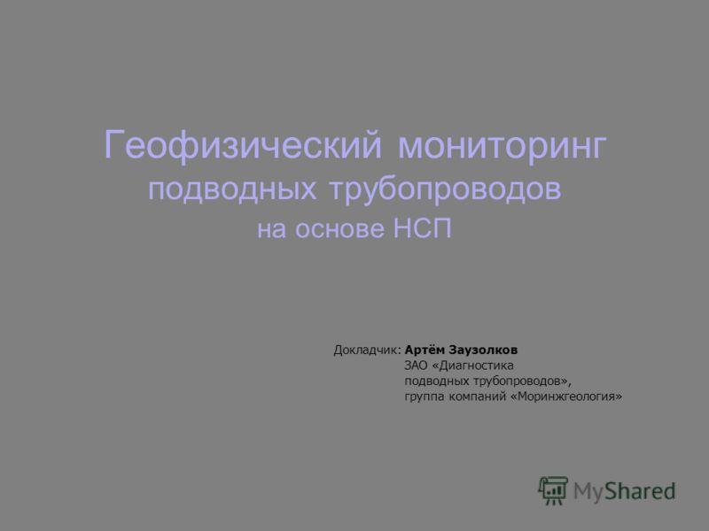 Геофизический мониторинг подводных трубопроводов на основе НСП Докладчик:Артём Заузолков ЗАО «Диагностика подводных трубопроводов», группа компаний «Моринжгеология»