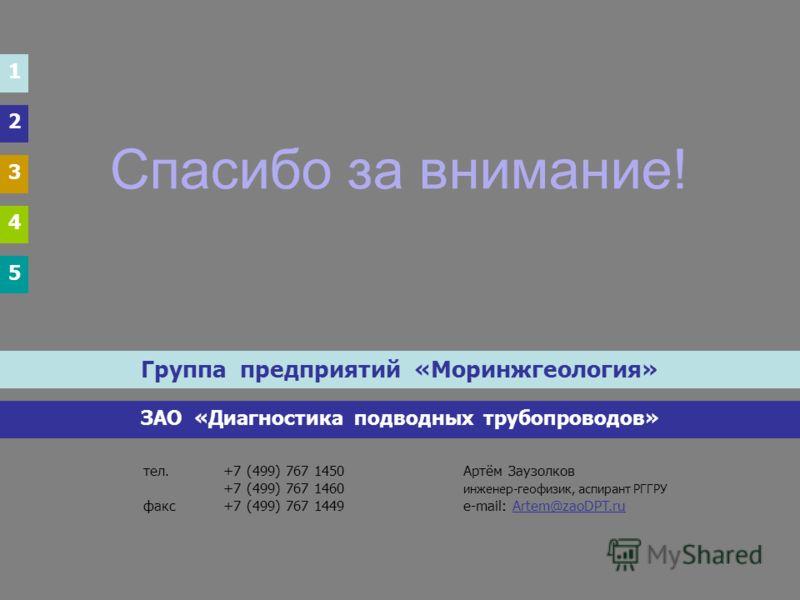 Спасибо за внимание! Группа предприятий «Моринжгеология» ЗАО «Диагностика подводных трубопроводов» тел.+7 (499) 767 1450Артём Заузолков +7 (499) 767 1460 инженер-геофизик, аспирант РГГРУ факс+7 (499) 767 1449e-mail: Artem@zaoDPT.ru 1 2 3 4 5