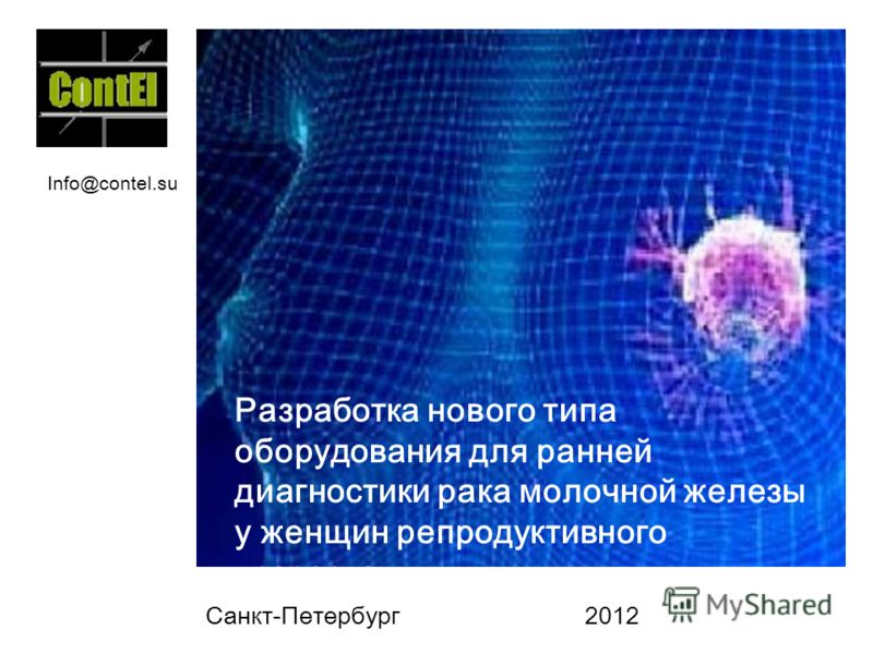 Санкт-Петербург 2012 Разработка нового типа оборудования для ранней диагностики рака молочной железы у женщин репродуктивного возраста. Info@contel.su