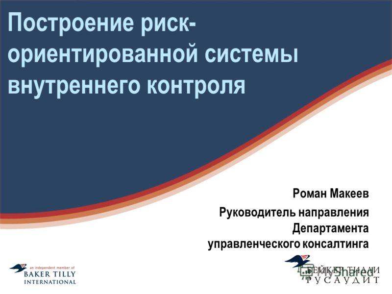 Построение риск- ориентированной системы внутреннего контроля Роман Макеев Руководитель направления Департамента управленческого консалтинга
