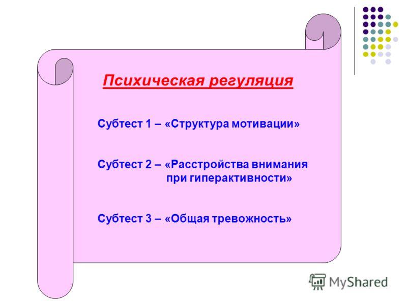 Психическая регуляция Субтест 1 – «Структура мотивации» Субтест 2 – «Расстройства внимания при гиперактивности» Субтест 3 – «Общая тревожность»