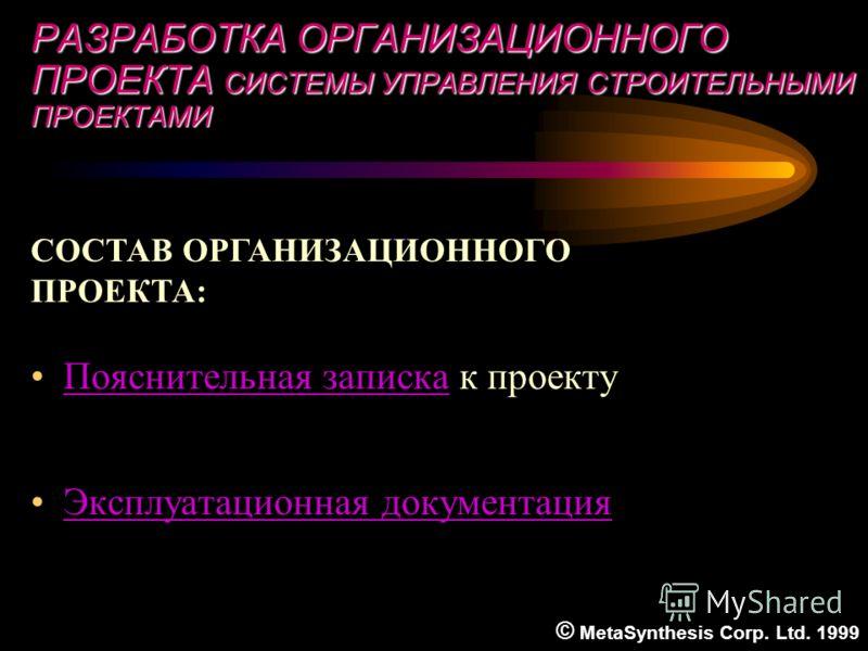 РАЗРАБОТКА ОРГАНИЗАЦИОННОГО ПРОЕКТА СИСТЕМЫ УПРАВЛЕНИЯ CТРОИТЕЛЬНЫМИ ПРОЕКТАМИ Пояснительная записка к проектуПояснительная записка Эксплуатационная документация СОСТАВ ОРГАНИЗАЦИОННОГО ПРОЕКТА: © MetaSynthesis Corp. Ltd. 1999