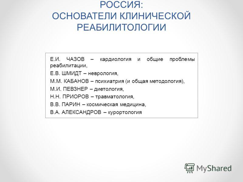 РОССИЯ: ОСНОВАТЕЛИ КЛИНИЧЕСКОЙ РЕАБИЛИТОЛОГИИ Е.И. ЧАЗОВ – кардиология и общие проблемы реабилитации, Е.В. ШМИДТ – неврология, М.М. КАБАНОВ – психиатрия (и общая методология), М.И. ПЕВЗНЕР – диетология, Н.Н. ПРИОРОВ – травматология, В.В. ПАРИН – косм
