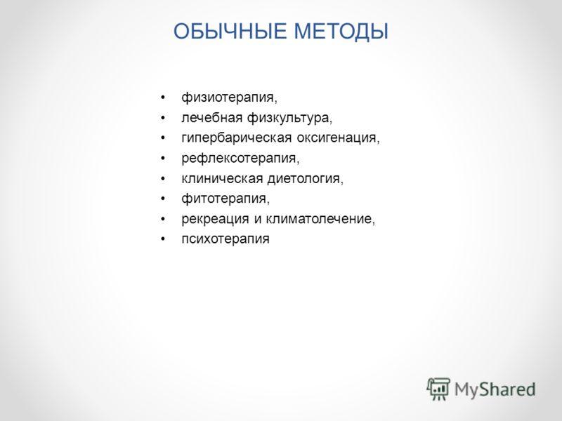 ОБЫЧНЫЕ МЕТОДЫ физиотерапия, лечебная физкультура, гипербарическая оксигенация, рефлексотерапия, клиническая диетология, фитотерапия, рекреация и климатолечение, психотерапия