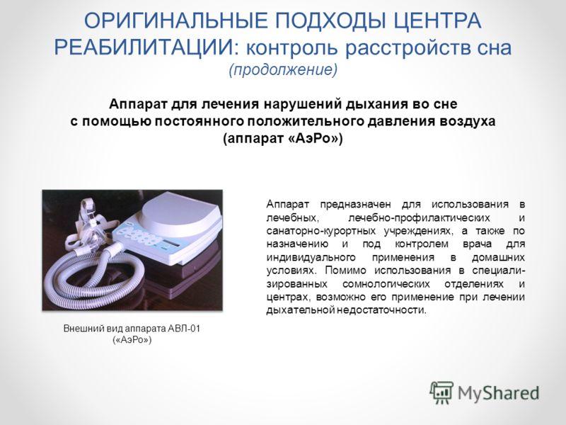 ОРИГИНАЛЬНЫЕ ПОДХОДЫ ЦЕНТРА РЕАБИЛИТАЦИИ: контроль расстройств сна (продолжение) Аппарат для лечения нарушений дыхания во сне с помощью постоянного положительного давления воздуха (аппарат «АэРо») Внешний вид аппарата АВЛ-01 («АэРо») Аппарат предназн