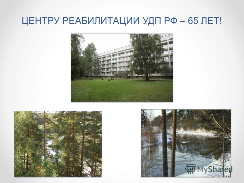 ЦЕНТРУ РЕАБИЛИТАЦИИ УДП РФ – 65 ЛЕТ!