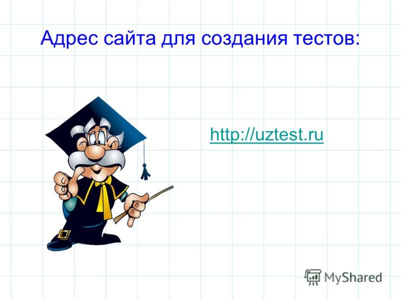 Адрес сайта для создания тестов: http://uztest.ru