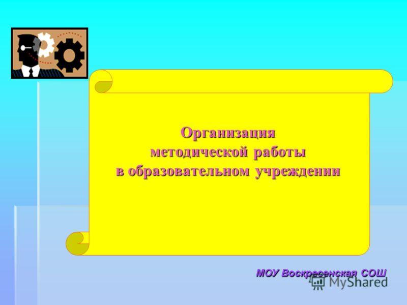 Организация методической работы в образовательном учреждении МОУ Воскресенская СОШ