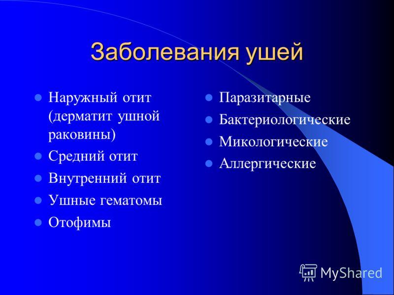 Заболевания ушей Наружный отит (дерматит ушной раковины) Средний отит Внутренний отит Ушные гематомы Отофимы Паразитарные Бактериологические Микологические Аллергические