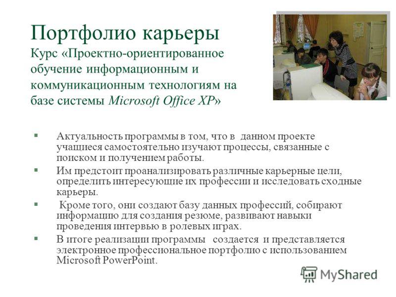 Портфолио карьеры Курс «Проектно-ориентированное обучение информационным и коммуникационным технологиям на базе системы Microsoft Office XP» §Актуальность программы в том, что в данном проекте учащиеся самостоятельно изучают процессы, связанные с пои