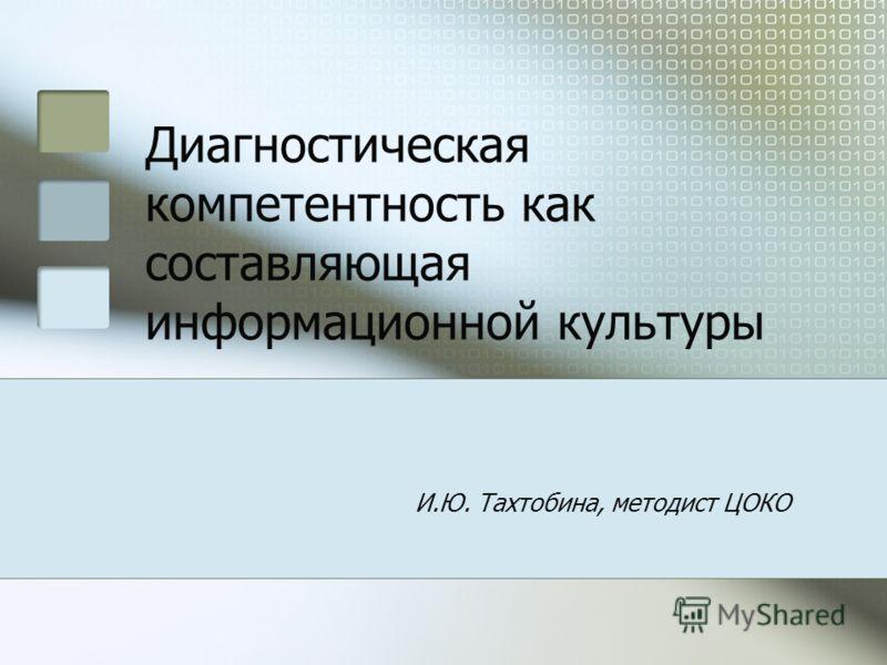 Диагностическая компетентность как составляющая информационной культуры И.Ю. Тахтобина, методист ЦОКО