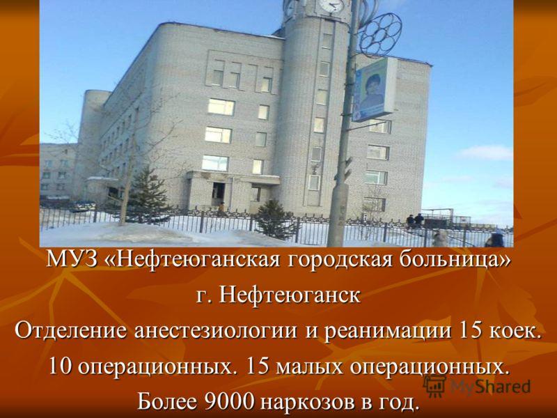 МУЗ «Нефтеюганская городская больница» г. Нефтеюганск Отделение анестезиологии и реанимации 15 коек. 10 операционных. 15 малых операционных. Более 9000 наркозов в год.
