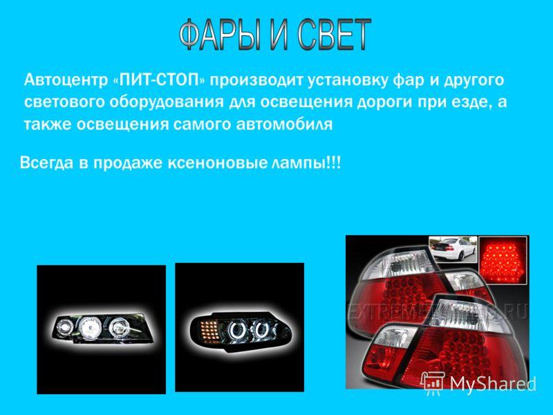 Автоцентр «ПИТ-СТОП» производит установку фар и другого светового оборудования для освещения дороги при езде, а также освещения самого автомобиля Всегда в продаже ксеноновые лампы!!!