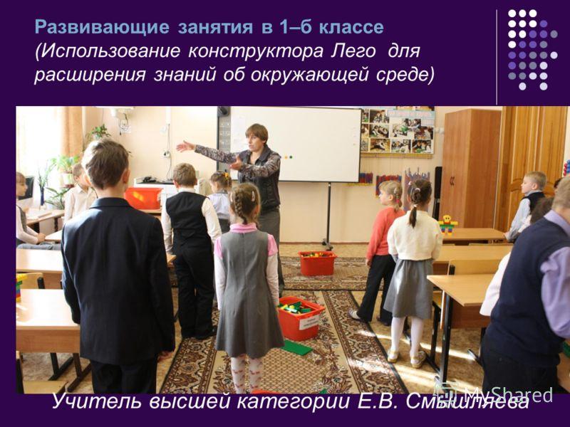 Развивающие занятия в 1–б классе (Использование конструктора Лего для расширения знаний об окружающей среде) Учитель высшей категории Е.В. Смышляева