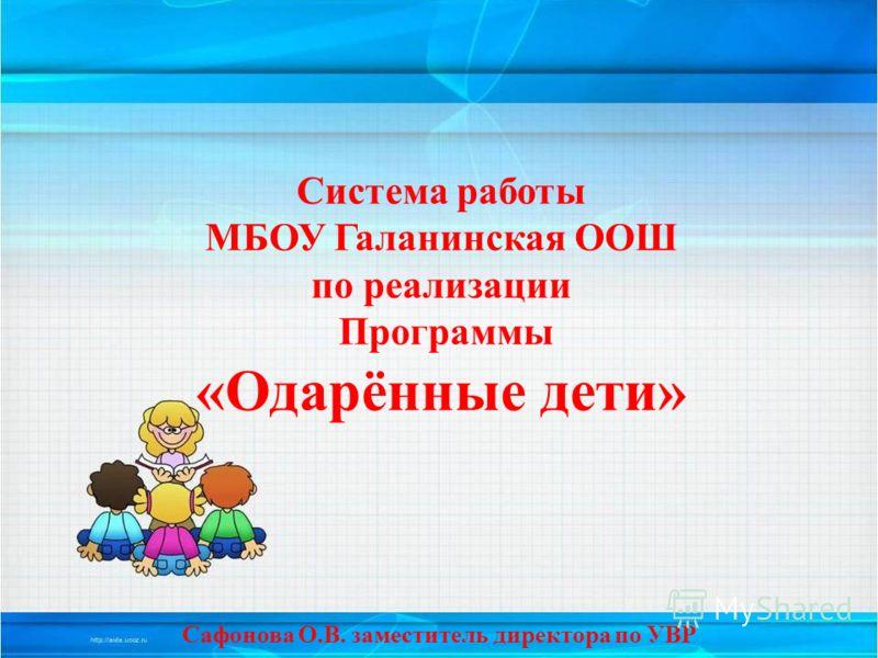 Система работы МБОУ Галанинская ООШ по реализации Программы «Одарённые дети» Сафонова О.В. заместитель директора по УВР