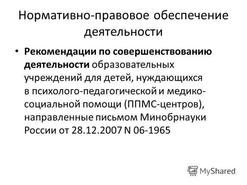 Рекомендации по совершенствованию деятельности образовательных учреждений для детей, нуждающихся в психолого-педагогической и медико- социальной помощи (ППМС-центров), направленные письмом Минобрнауки России от 28.12.2007 N 06-1965 Нормативно-правово