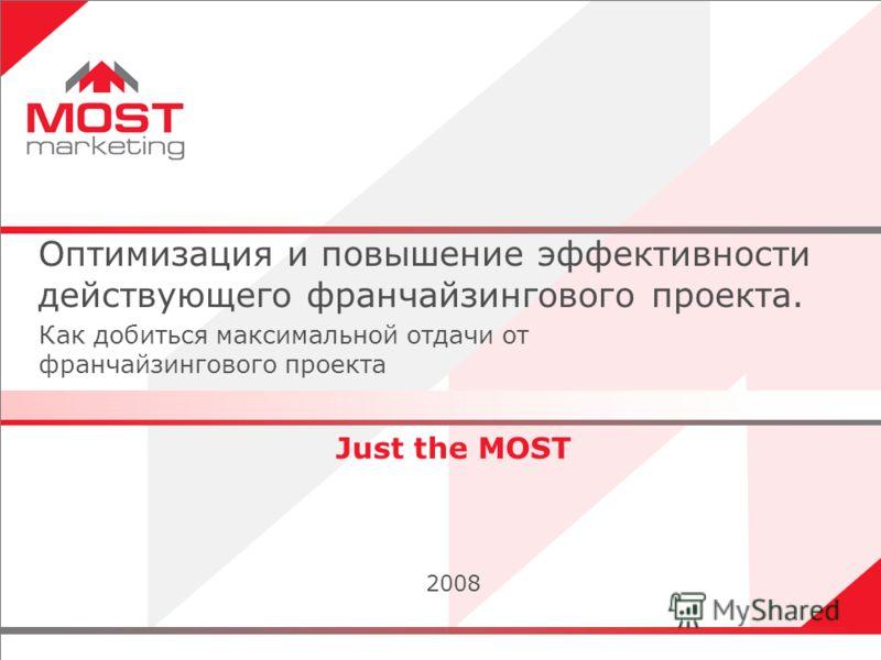 1 Just the MOST 2008 Оптимизация и повышение эффективности действующего франчайзингового проекта. Как добиться максимальной отдачи от франчайзингового проекта