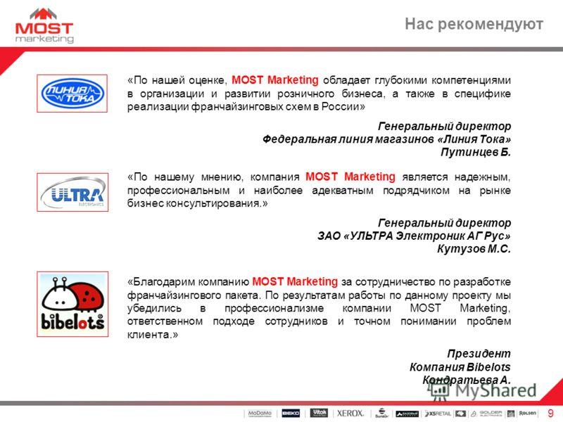9 Нас рекомендуют «По нашей оценке, MOST Marketing обладает глубокими компетенциями в организации и развитии розничного бизнеса, а также в специфике реализации франчайзинговых схем в России» Генеральный директор Федеральная линия магазинов «Линия Ток