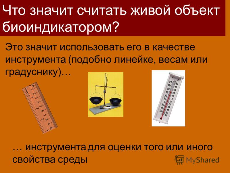 Что значит считать живой объект биоиндикатором? Это значит использовать его в качестве инструмента (подобно линейке, весам или градуснику)… … инструмента для оценки того или иного свойства среды