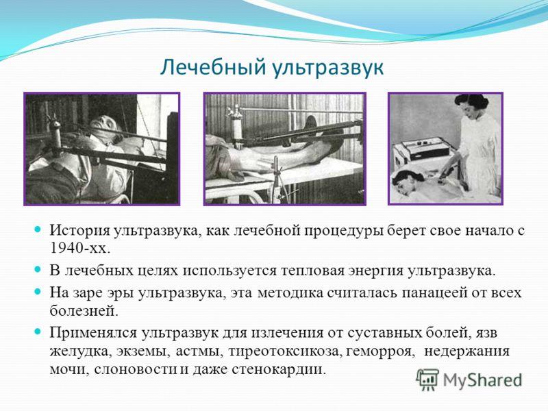 Лечебный ультразвук История ультразвука, как лечебной процедуры берет свое начало с 1940-хх. В лечебных целях используется тепловая энергия ультразвука. На заре эры ультразвука, эта методика считалась панацеей от всех болезней. Применялся ультразвук