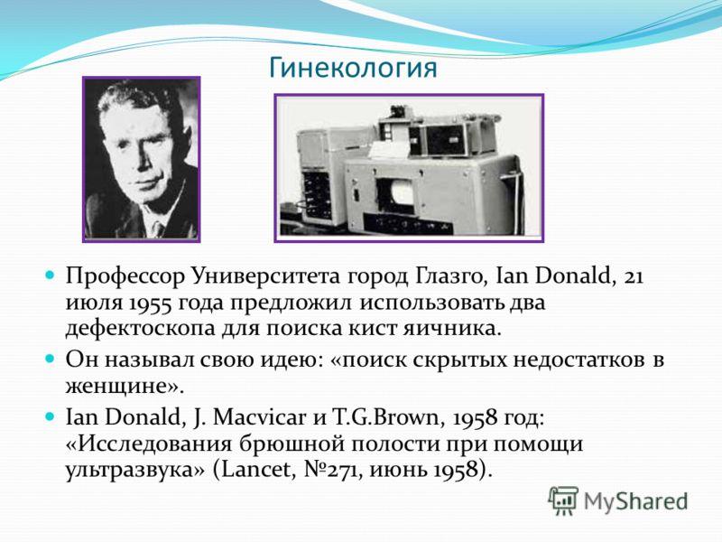 Гинекология Профессор Университета город Глазго, Ian Donald, 21 июля 1955 года предложил использовать два дефектоскопа для поиска кист яичника. Он называл свою идею: «поиск скрытых недостатков в женщине». Ian Donald, J. Macvicar и T.G.Brown, 1958 год