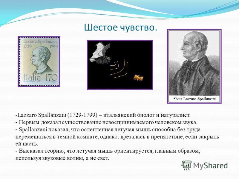 Шестое чувство. -Lazzaro Spallanzani (1729-1799) – итальянский биолог и натуралист. - Первым доказал существование невоспринимаемого человеком звука. - Spallanzani показал, что ослепленная летучая мышь способна без труда перемещаться в темной комнате