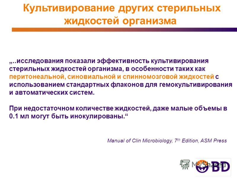 Культивирование других стерильных жидкостей организма Manual of Clin Microbiology, 7 th Edition, ASM Press..исследования показали эффективность культивирования стерильных жидкостей организма, в особенности таких как перитонеальной, синовиальной и спи
