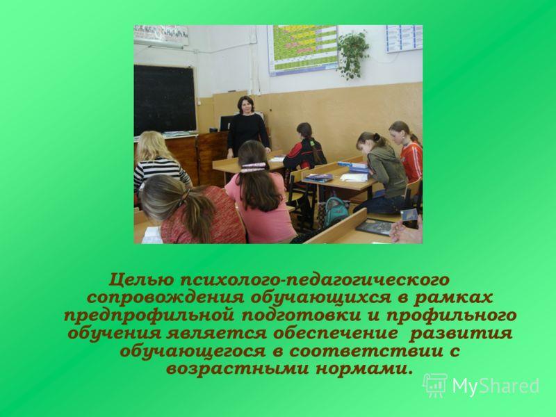 Целью психолого-педагогического сопровождения обучающихся в рамках предпрофильной подготовки и профильного обучения является обеспечение развития обучающегося в соответствии с возрастными нормами.