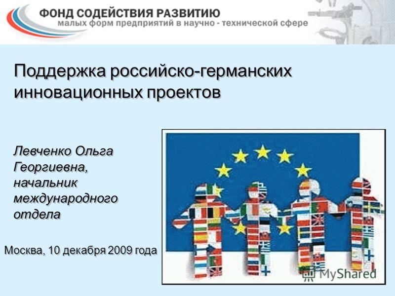 Поддержка российско-германских инновационных проектов Москва, 10 декабря 2009 года Левченко Ольга Георгиевна, начальник международного отдела