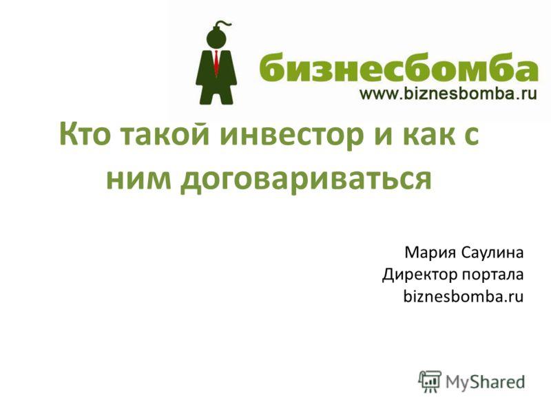 Кто такой инвестор и как с ним договариваться Мария Саулина Директор портала biznesbomba.ru