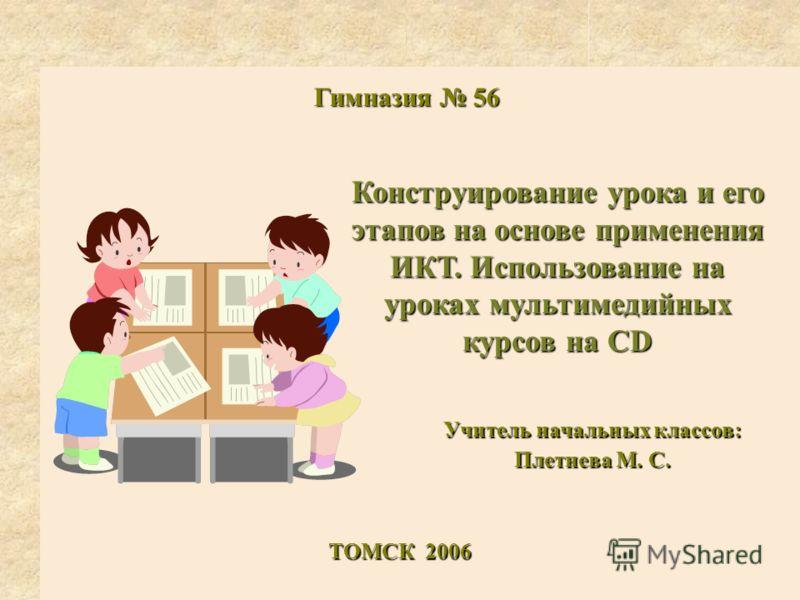 Конструирование урока и его этапов на основе применения ИКТ. Использование на уроках мультимедийных курсов на CD Учитель начальных классов: Плетнева М. С. ТОМСК 2006 Гимназия 56