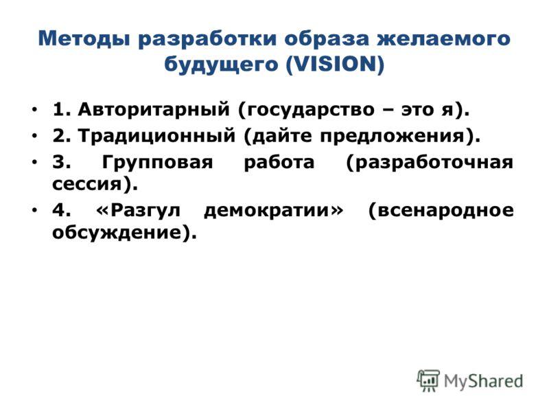 Методы разработки образа желаемого будущего (VISION) 1. Авторитарный (государство – это я). 2. Традиционный (дайте предложения). 3. Групповая работа (разработочная сессия). 4. «Разгул демократии» (всенародное обсуждение).