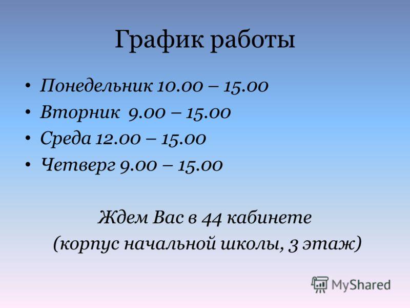 График работы Понедельник 10.00 – 15.00 Вторник 9.00 – 15.00 Среда 12.00 – 15.00 Четверг 9.00 – 15.00 Ждем Вас в 44 кабинете (корпус начальной школы, 3 этаж)