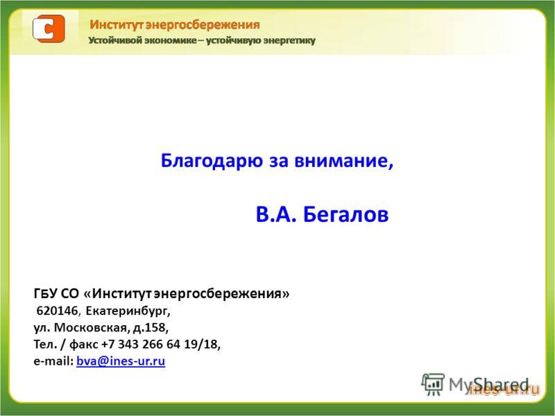 Благодарю за внимание, В.А. Бегалов Г Б У СО «Институт энергосбережения» 620146, Екатеринбург, ул. Московская, д.158, Тел. / факс +7 343 266 64 19/18, e-mail: bva@ines-ur.rubva@ines-ur.ru