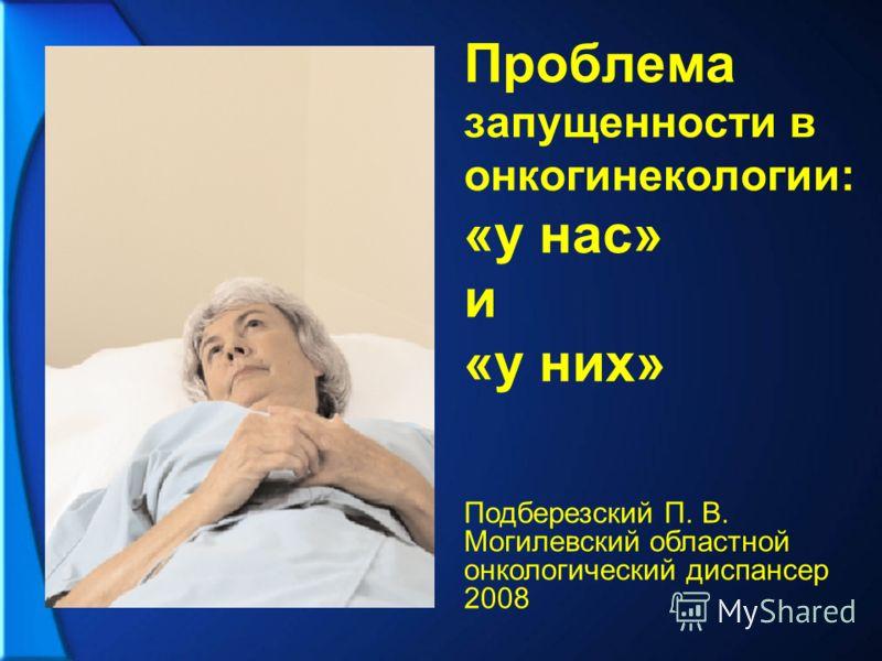 Проблема запущенности в онкогинекологии: «у нас» и «у них» Подберезский П. В. Могилевский областной онкологический диспансер 2008