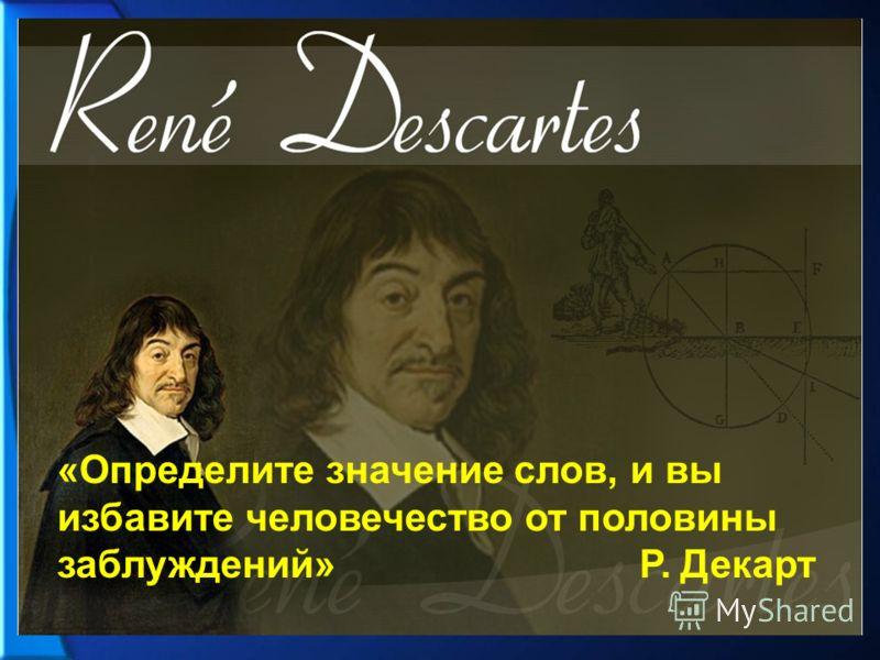 «Определите значение слов, и вы избавите человечество от половины заблуждений» Р. Декарт