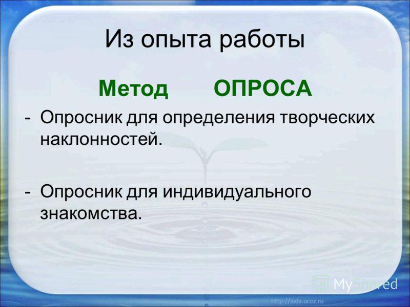 Из опыта работы Метод ОПРОСА -Опросник для определения творческих наклонностей. -Опросник для индивидуального знакомства.
