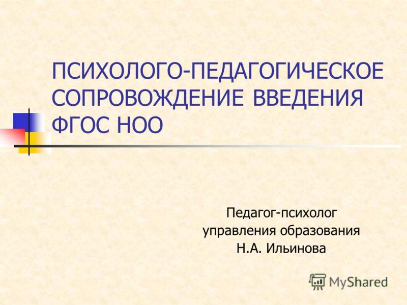 ПСИХОЛОГО-ПЕДАГОГИЧЕСКОЕ СОПРОВОЖДЕНИЕ ВВЕДЕНИЯ ФГОС НОО Педагог-психолог управления образования Н.А. Ильинова