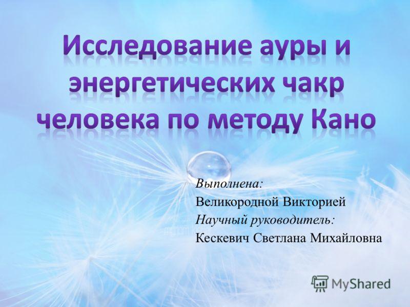 Выполнена: Великородной Викторией Научный руководитель: Кескевич Светлана Михайловна