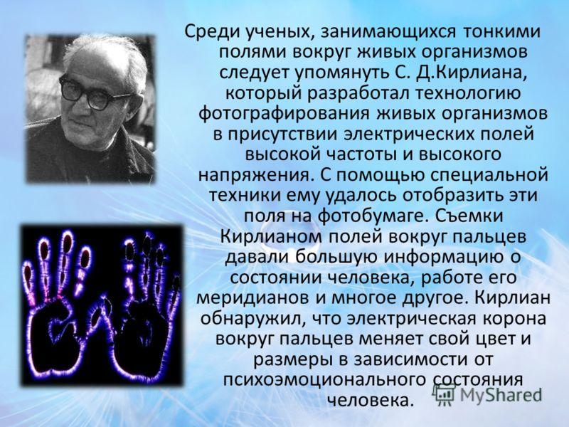 Среди ученых, занимающихся тонкими полями вокруг живых организмов следует упомянуть С. Д.Кирлиана, который разработал технологию фотографирования живых организмов в присутствии электрических полей высокой частоты и высокого напряжения. С помощью спец