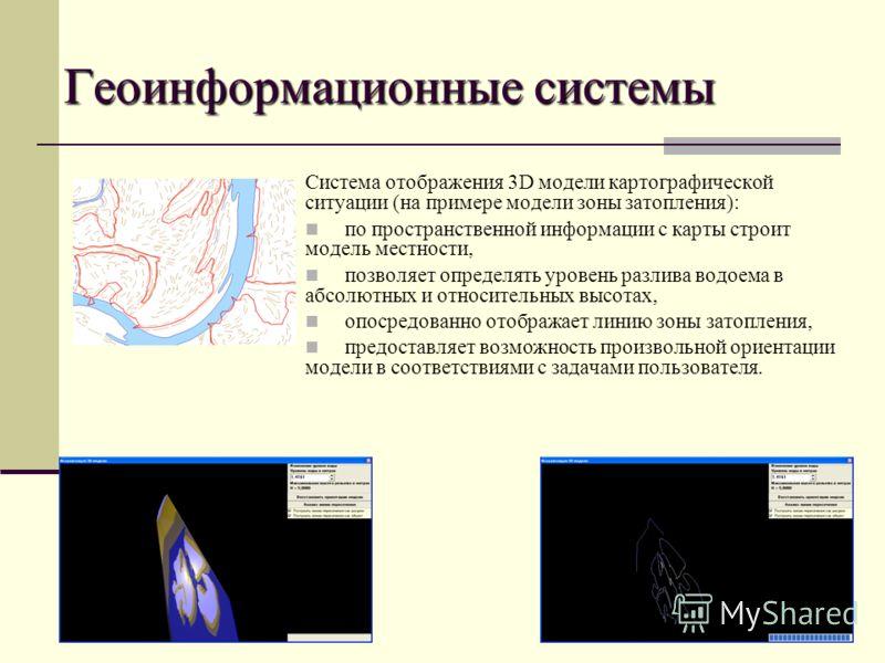 Геоинформационные системы Система отображения 3D модели картографической ситуации (на примере модели зоны затопления): по пространственной информации с карты строит модель местности, позволяет определять уровень разлива водоема в абсолютных и относит