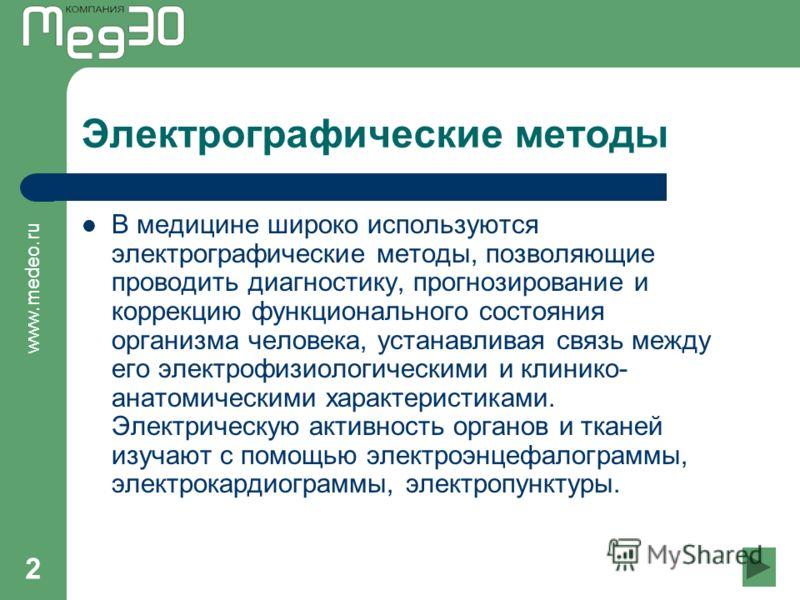 www.medeo.ru 2 Электрографические методы В медицине широко используются электрографические методы, позволяющие проводить диагностику, прогнозирование и коррекцию функционального состояния организма человека, устанавливая связь между его электрофизиол