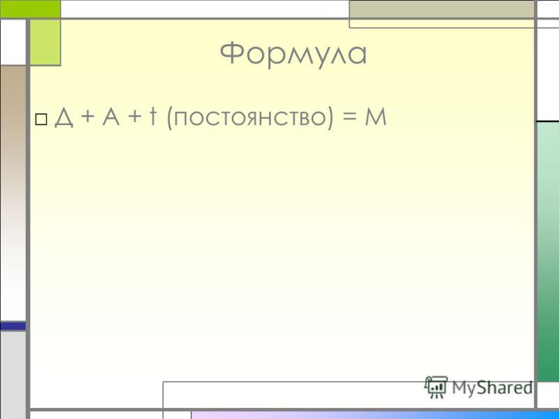 Формула Д + А + t (постоянство) = М